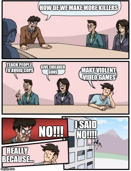 Boardroom Meeting Suggestion Meme | HOW DE WE MAKE MORE KILLERS TEACH PEOPLE TO AVOID COPS GIVE CHILDREN GUNS MAKE VIOLENT VIDEO GAMES NO!!! REALLY BECAUSE... I SAID NO!!!! | image tagged in memes,boardroom meeting suggestion | made w/ Imgflip meme maker