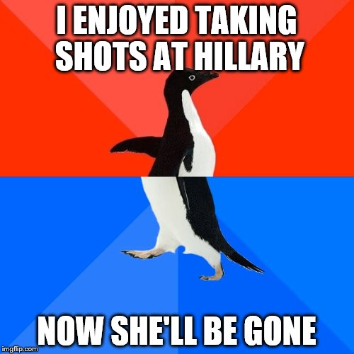 Socially Awesome Awkward Penguin Meme | I ENJOYED TAKING SHOTS AT HILLARY NOW SHE'LL BE GONE | image tagged in memes,socially awesome awkward penguin | made w/ Imgflip meme maker