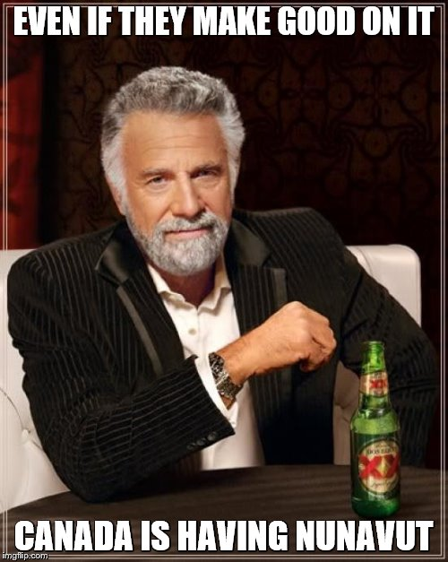 The Most Interesting Man In The World Meme | EVEN IF THEY MAKE GOOD ON IT CANADA IS HAVING NUNAVUT | image tagged in memes,the most interesting man in the world | made w/ Imgflip meme maker