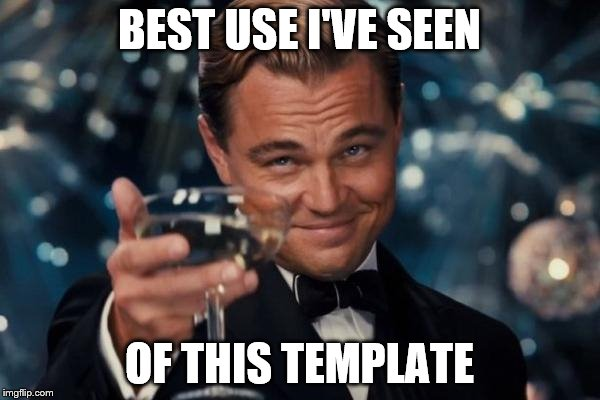 Leonardo Dicaprio Cheers Meme | BEST USE I'VE SEEN OF THIS TEMPLATE | image tagged in memes,leonardo dicaprio cheers | made w/ Imgflip meme maker