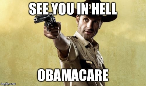 Bye Bye ObamaCare |  SEE YOU IN HELL; OBAMACARE | image tagged in memes,rick grimes,the walking dead,obamacare,obama,trump | made w/ Imgflip meme maker