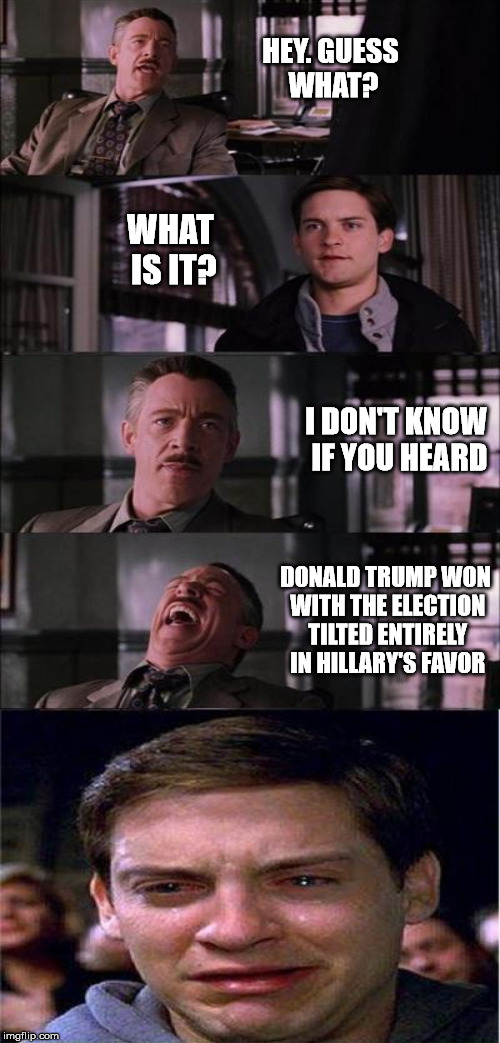 HEY. GUESS WHAT? WHAT IS IT? I DON'T KNOW IF YOU HEARD DONALD TRUMP WON WITH THE ELECTION TILTED ENTIRELY IN HILLARY'S FAVOR | made w/ Imgflip meme maker