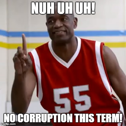 NUH UH UH! NO CORRUPTION THIS TERM! | made w/ Imgflip meme maker