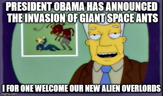 PRESIDENT OBAMA HAS ANNOUNCED THE INVASION OF GIANT SPACE ANTS I FOR ONE WELCOME OUR NEW ALIEN OVERLORDS | made w/ Imgflip meme maker