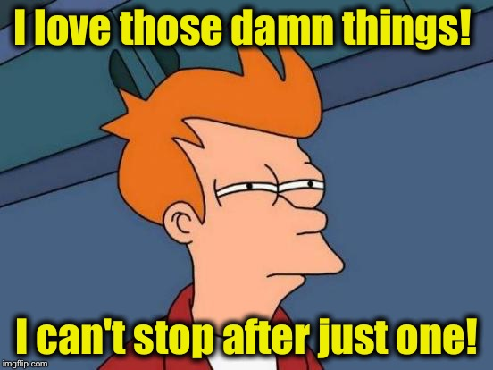 Futurama Fry Meme | I love those damn things! I can't stop after just one! | image tagged in memes,futurama fry | made w/ Imgflip meme maker