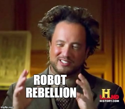 Ancient Aliens Meme | ROBOT REBELLION | image tagged in memes,ancient aliens | made w/ Imgflip meme maker