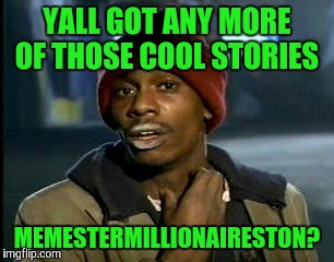 Y'all Got Any More Of That Meme | YALL GOT ANY MORE OF THOSE COOL STORIES MEMESTERMILLIONAIRESTON? | image tagged in memes,yall got any more of | made w/ Imgflip meme maker