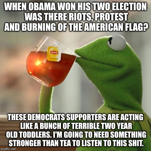 But Thats None Of My Business Meme | WHEN OBAMA WON HIS TWO ELECTION WAS THERE RIOTS, PROTEST AND BURNING OF THE AMERICAN FLAG? THESE DEMOCRATS SUPPORTERS ARE ACTING LIKE A BUNC | image tagged in memes,but thats none of my business,kermit the frog | made w/ Imgflip meme maker