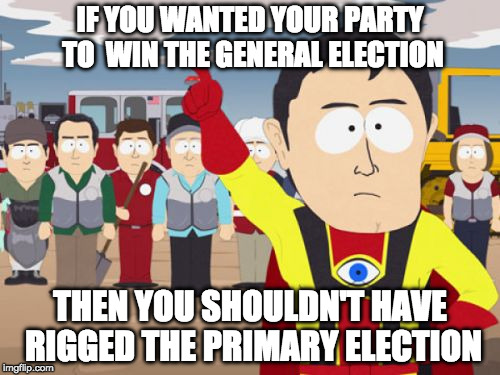 Captain Hindsight Meme | IF YOU WANTED YOUR PARTY TO  WIN THE GENERAL ELECTION THEN YOU SHOULDN'T HAVE RIGGED THE PRIMARY ELECTION | image tagged in memes,captain hindsight | made w/ Imgflip meme maker
