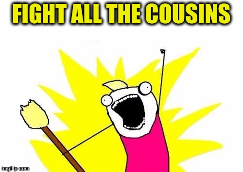 X All The Y Meme | FIGHT ALL THE COUSINS | image tagged in memes,x all the y | made w/ Imgflip meme maker