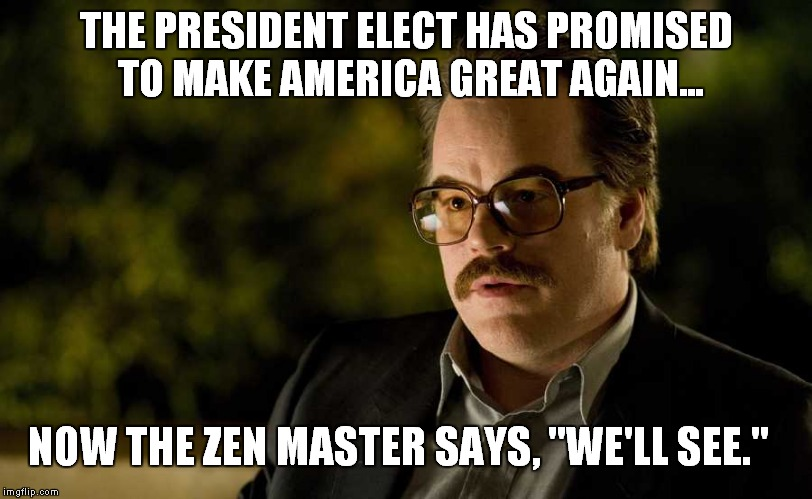 "We'll See |  THE PRESIDENT ELECT HAS PROMISED TO MAKE AMERICA GREAT AGAIN... NOW THE ZEN MASTER SAYS, ""WE'LL SEE."" 