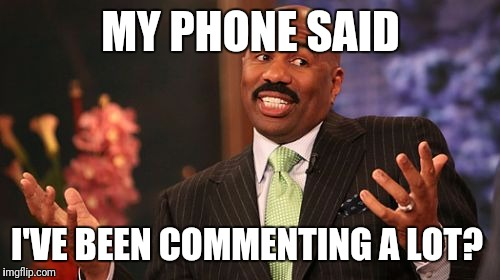 Steve Harvey Meme | MY PHONE SAID I'VE BEEN COMMENTING A LOT? | image tagged in memes,steve harvey | made w/ Imgflip meme maker