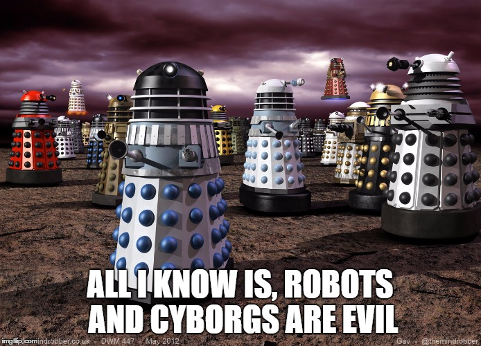 Every Dalek Ever | ALL I KNOW IS, ROBOTS AND CYBORGS ARE EVIL | image tagged in every dalek ever | made w/ Imgflip meme maker