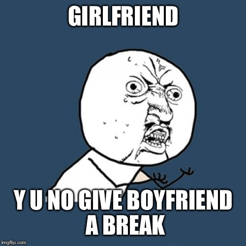 Y U No Meme | GIRLFRIEND Y U NO GIVE BOYFRIEND A BREAK | image tagged in memes,y u no | made w/ Imgflip meme maker