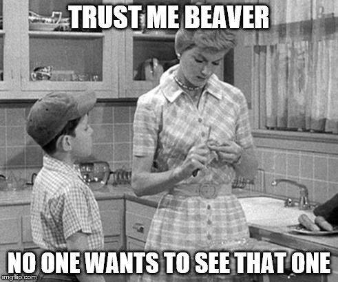 TRUST ME BEAVER NO ONE WANTS TO SEE THAT ONE | made w/ Imgflip meme maker