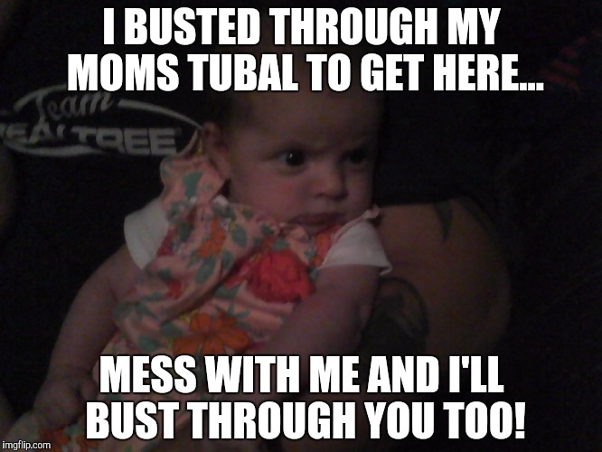 (For those who remember me)Meet the magic surprise baby | I BUSTED THROUGH MY MOMS TUBAL TO GET HERE... MESS WITH ME AND I'LL BUST THROUGH YOU TOO! | image tagged in resting bitch face,baby,tubal | made w/ Imgflip meme maker