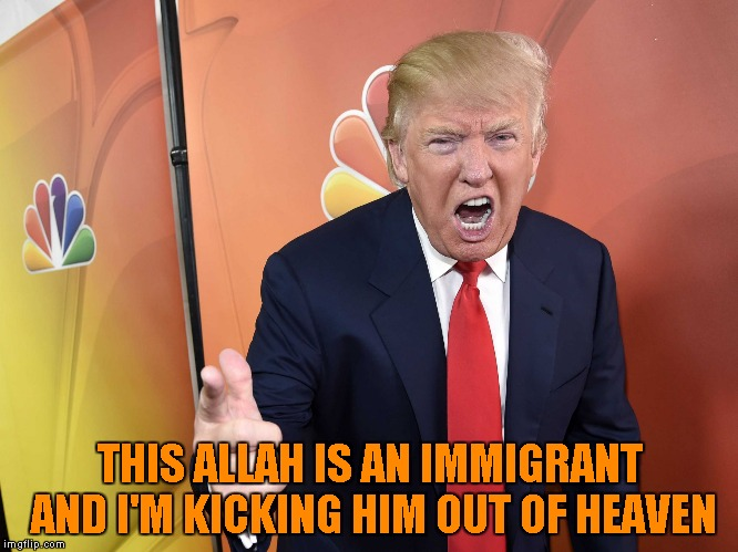 THIS ALLAH IS AN IMMIGRANT AND I'M KICKING HIM OUT OF HEAVEN | made w/ Imgflip meme maker