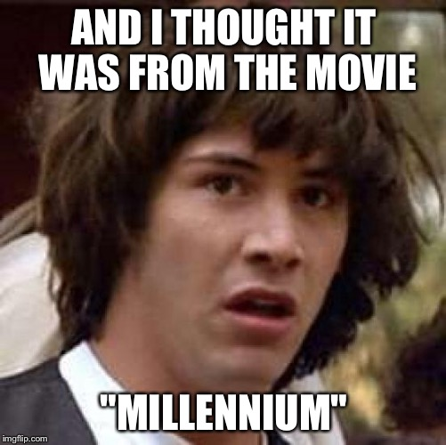 "Conspiracy Keanu Meme | AND I THOUGHT IT WAS FROM THE MOVIE ""MILLENNIUM"" 