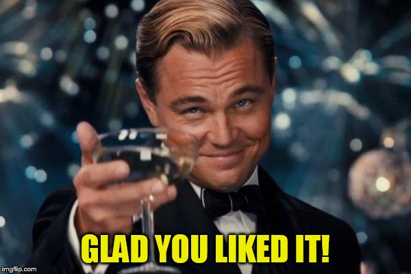 Leonardo Dicaprio Cheers Meme | GLAD YOU LIKED IT! | image tagged in memes,leonardo dicaprio cheers | made w/ Imgflip meme maker