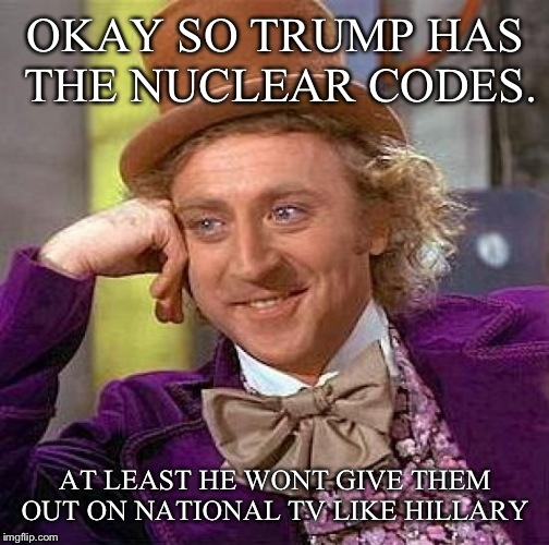 Creepy Condescending Wonka Meme | OKAY SO TRUMP HAS THE NUCLEAR CODES. AT LEAST HE WONT GIVE THEM OUT ON NATIONAL TV LIKE HILLARY | image tagged in memes,creepy condescending wonka | made w/ Imgflip meme maker