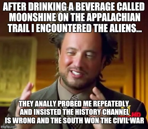 Ancient Aliens Meme | AFTER DRINKING A BEVERAGE CALLED MOONSHINE ON THE APPALACHIAN TRAIL I ENCOUNTERED THE ALIENS... THEY ANALLY PROBED ME REPEATEDLY AND INSISTE | image tagged in memes,ancient aliens | made w/ Imgflip meme maker