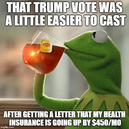 Told to me by a good friend | THAT TRUMP VOTE WAS A LITTLE EASIER TO CAST AFTER GETTING A LETTER THAT MY HEALTH INSURANCE IS GOING UP BY $450/MO | image tagged in memes,but thats none of my business,kermit the frog,funny,election 2016 | made w/ Imgflip meme maker