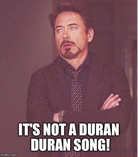 Face You Make Robert Downey Jr Meme | IT'S NOT A DURAN DURAN SONG! | image tagged in memes,face you make robert downey jr | made w/ Imgflip meme maker