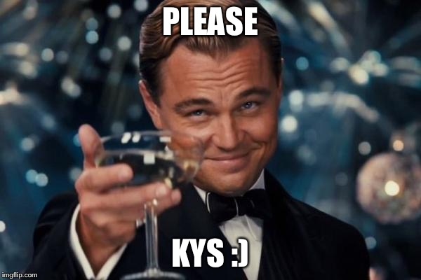 Leonardo Dicaprio Cheers Meme | PLEASE KYS :) | image tagged in memes,leonardo dicaprio cheers | made w/ Imgflip meme maker