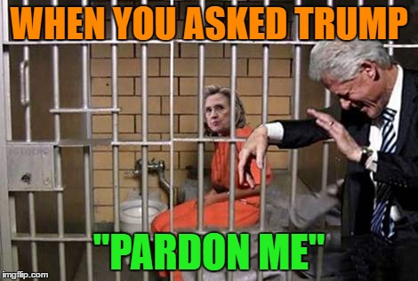 "WHEN YOU ASKED TRUMP ""PARDON ME"" 