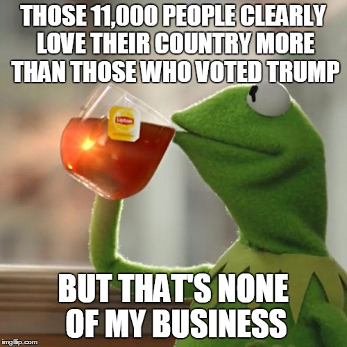 But Thats None Of My Business Meme | THOSE 11,000 PEOPLE CLEARLY LOVE THEIR COUNTRY MORE THAN THOSE WHO VOTED TRUMP BUT THAT'S NONE OF MY BUSINESS | image tagged in memes,but thats none of my business,kermit the frog | made w/ Imgflip meme maker