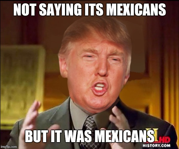 Ancient aliens donald trump |  NOT SAYING ITS MEXICANS; BUT IT WAS MEXICANS | image tagged in ancient aliens donald trump | made w/ Imgflip meme maker