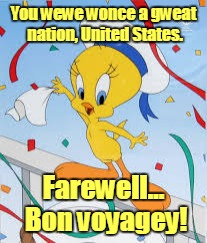 You wewe wonce a gweat nation, United States. Farewell... Bon voyagey! | made w/ Imgflip meme maker