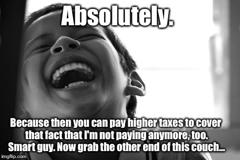 LMAO Kid | Absolutely. Because then you can pay higher taxes to cover that fact that I'm not paying anymore, too. Smart guy. Now grab the other end of  | image tagged in lmao kid | made w/ Imgflip meme maker