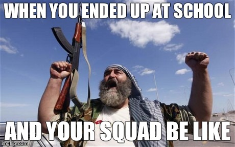 Allahu Akbar | WHEN YOU ENDED UP AT SCHOOL AND YOUR SQUAD BE LIKE | image tagged in allahu akbar | made w/ Imgflip meme maker