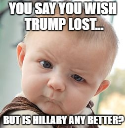 Seriously, who would vote for either? | YOU SAY YOU WISH TRUMP LOST... BUT IS HILLARY ANY BETTER? | image tagged in memes,skeptical baby,election 2016,trump 2016,hillary clinton 2016,trump hillary | made w/ Imgflip meme maker