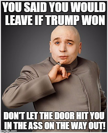 Dr Evil |  YOU SAID YOU WOULD LEAVE IF TRUMP WON; DON'T LET THE DOOR HIT YOU IN THE ASS ON THE WAY OUT! | image tagged in memes,dr evil | made w/ Imgflip meme maker