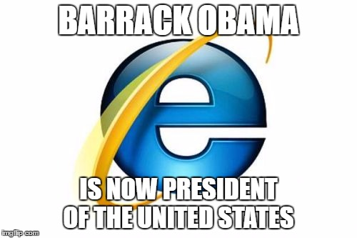 Internet Explorer Meme | BARRACK OBAMA IS NOW PRESIDENT OF THE UNITED STATES | image tagged in memes,internet explorer | made w/ Imgflip meme maker