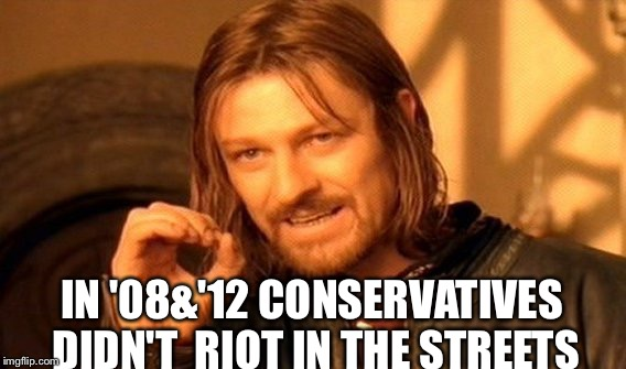 One Does Not Simply Meme | IN '08&'12 CONSERVATIVES DIDN'T  RIOT IN THE STREETS | image tagged in memes,one does not simply | made w/ Imgflip meme maker