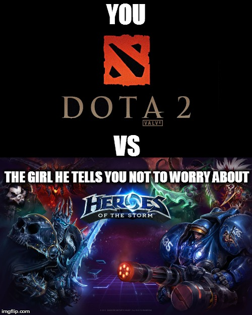 YOU; VS; THE GIRL HE TELLS YOU NOT TO WORRY ABOUT | image tagged in heroes of the storm,dota,dota 2,moba,games,memes | made w/ Imgflip meme maker