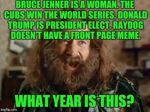 STARTING TOMORROW!  USE A USERNAME IN YOUR MEME WEEKEND!  | BRUCE JENNER IS A WOMAN. THE CUBS WIN THE WORLD SERIES. DONALD TRUMP IS PRESIDENT ELECT. RAYDOG DOESN'T HAVE A FRONT PAGE MEME. WHAT YEAR IS | image tagged in memes,what year is it | made w/ Imgflip meme maker