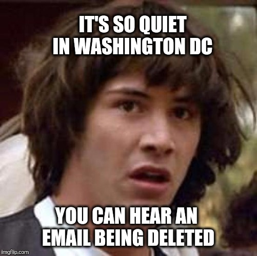 Right before the swamp is drained | IT'S SO QUIET IN WASHINGTON DC YOU CAN HEAR AN EMAIL BEING DELETED | image tagged in memes,conspiracy keanu,hillary emails | made w/ Imgflip meme maker