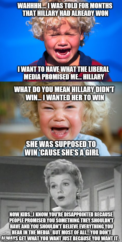 Mrs. Cleaver's Wisdom |  WAHHHH.... I WAS TOLD FOR MONTHS THAT HILLARY HAD ALREADY WON; I WANT TO HAVE WHAT THE LIBERAL MEDIA PROMISED ME... HILLARY; WHAT DO YOU MEAN HILLARY DIDN'T WIN... I WANTED HER TO WIN; SHE WAS SUPPOSED TO WIN 'CAUSE SHE'S A GIRL; NOW KIDS...I KNOW YOU'RE DISAPPOINTED BECAUSE PEOPLE PROMISED YOU SOMETHING THEY SHOULDN'T HAVE AND YOU SHOULDN'T BELIEVE EVERYTHING YOU HEAR IN THE MEDIA . BUT MOST OF ALL... YOU DON'T ALWAYS GET WHAT YOU WANT JUST BECAUSE YOU WANT IT. | image tagged in memes,election 2016 aftermath,clinton vs trump civil war,donald trump,hillary clinton,unhappy people | made w/ Imgflip meme maker