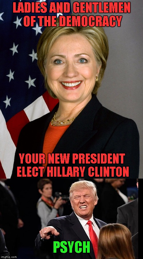 Sorry Democrats...couldn't help it...LOL | LADIES AND GENTLEMEN OF THE DEMOCRACY YOUR NEW PRESIDENT ELECT HILLARY CLINTON PSYCH | image tagged in trump,memes,clinton,funny,psych,it's finally over | made w/ Imgflip meme maker