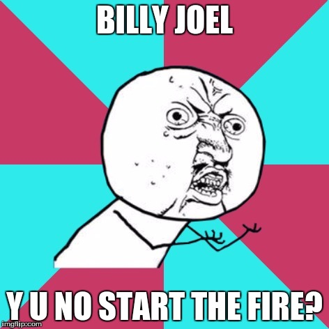 y u no music | BILLY JOEL Y U NO START THE FIRE? | image tagged in y u no music | made w/ Imgflip meme maker