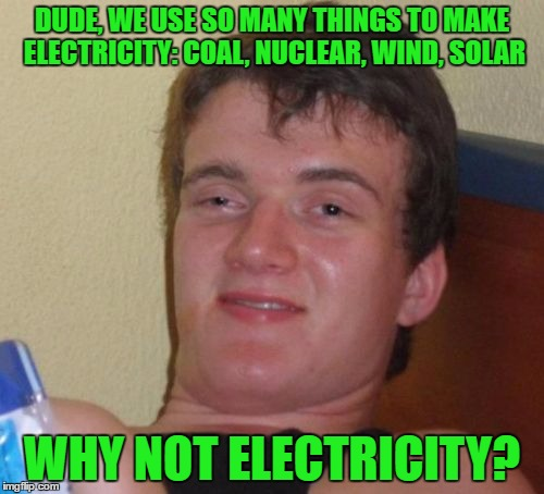 Another Random Thought From Your Friendly Neighborhood OlympianProduct | DUDE, WE USE SO MANY THINGS TO MAKE ELECTRICITY: COAL, NUCLEAR, WIND, SOLAR WHY NOT ELECTRICITY? | image tagged in memes,10 guy | made w/ Imgflip meme maker