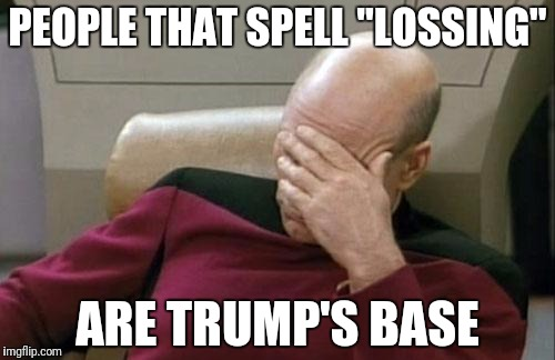 "Captain Picard Facepalm Meme | PEOPLE THAT SPELL ""LOSSING"" ARE TRUMP'S BASE 