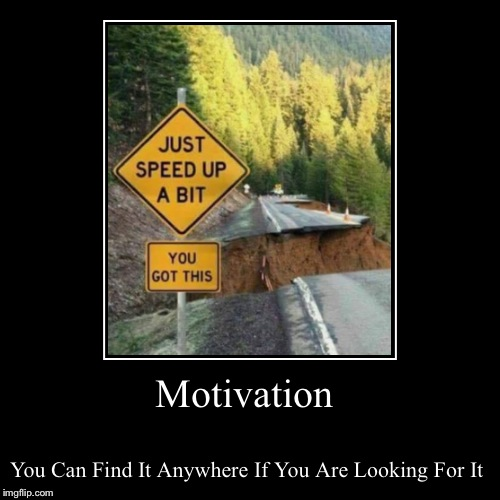 Motivation | You Can Find It Anywhere If You Are Looking For It | image tagged in funny,demotivationals | made w/ Imgflip demotivational maker