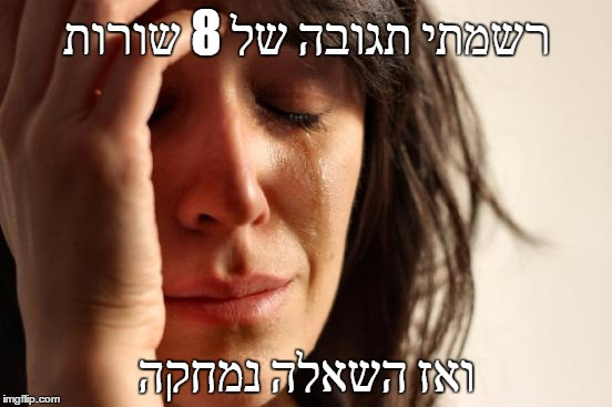 First World Problems Meme |  רשמתי תגובה של 8 שורות; ואז השאלה נמחקה | image tagged in memes,first world problems | made w/ Imgflip meme maker