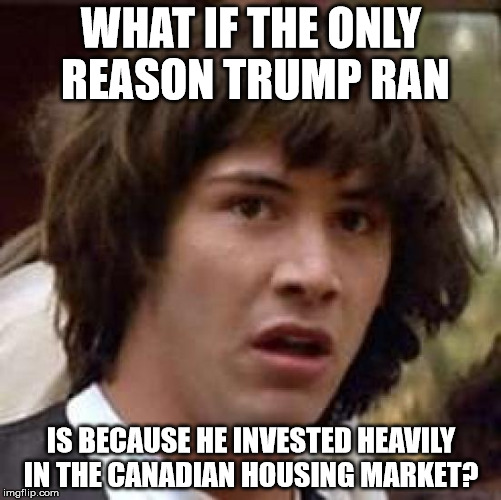 Conspiracy Keanu Meme | WHAT IF THE ONLY REASON TRUMP RAN IS BECAUSE HE INVESTED HEAVILY IN THE CANADIAN HOUSING MARKET? | image tagged in memes,conspiracy keanu | made w/ Imgflip meme maker