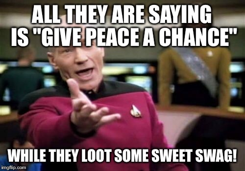 "Picard Wtf Meme | ALL THEY ARE SAYING IS ""GIVE PEACE A CHANCE"" WHILE THEY LOOT SOME SWEET SWAG! 